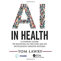 AI in Health: A Leader's Guide to Winning in the New Age of Intelligent Health Systems (HIMSS Book Series)