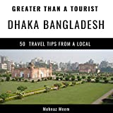 Greater Than a Tourist - Dhaka Bangladesh: 50 Travel Tips from a Local