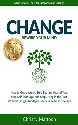 CHANGE Rewire your Mind!: How to Get Unstuck, Stop Beating Yourself Up, Stop Self Sabotage, and Stop Living in the Past, Without Drugs, Antidepressants or Years in Therapy.