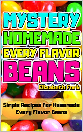 Mystery Homemade Every Flavor Beans: Simple Recipes For Homemade Every Flavor Beans ()