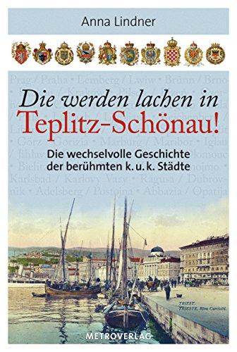 Die werden lachen in Teplitz-Schönau!: Die wechselvolle Geschichte der berühmten k. u. k. Städte (German Edition)