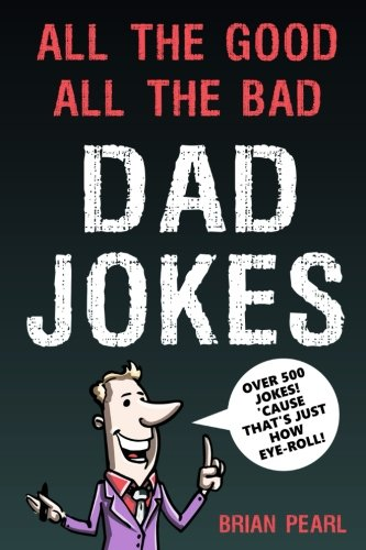 All The Good, All The Bad Dad Jokes: These Jokes Are So Bad, Dad Will Find Them Good! Great Father's Day Gift Idea or Dad Birthday Gift Idea. Family ... Challenge Mom and Kids To Try Not To Laugh.