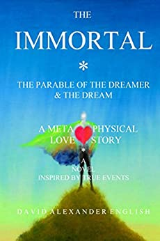 The IMMORTAL: A Metaphysical Love Story - The Parable of The Dreamer & The Dream... by [English, David Alexander]