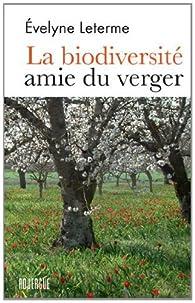 La biodiversité amie du verger : Le meilleur des vergers d'hier et de l'arboriculture d'aujourd'hui pour bâtir les vergers de demain par Evelyne Leterme