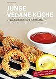 Junge Vegane Küche: gesund, vielfältig und einfach lecker
