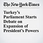 Turkey's Parliament Starts Debate on Expansion of President's Powers | Sewell Chan