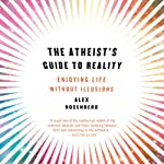 The Atheist's Guide to Reality: Enjoying Life Without Illusions | Alex Rosenberg