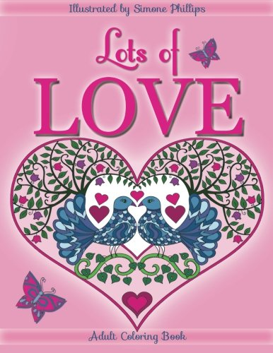 "Lots of Love coloring book (coloring book): Love inspired adult coloring/colouring book. Heart designs & Mandalas, hearts, flowers, sunshine, ... swans, one unicorn hug & one ""I Love You"" pdf"