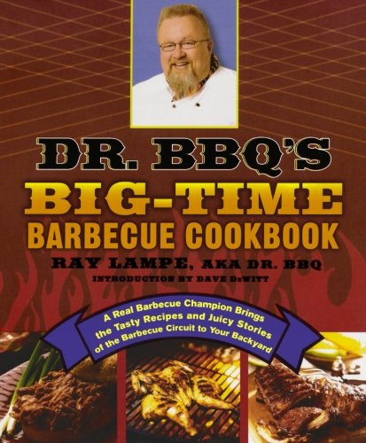 Dr. BBQ's Big-Time Barbecue Cookbook: A Real Barbecue Champion Brings the Tasty Recipes and Juicy Stories of the Barbecue Circuit to Your Backyard by Ray Lampe