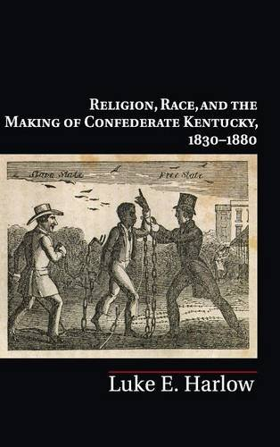 Religion, Race, and the Making of Confederate Kentucky, 1830-1880 (Cambridge Studies on the American South)