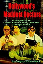 Hollywood's Maddest Doctors: Lionel Atwill, Colin Clive and George Zucco: Lionel Atwill, Colin Clive, George Zucco