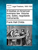 A treatise on American business law. Volume one, Sales, negotiable Instruments, Frank Hall Childs, 1240074271