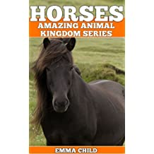 HORSES: Fun Facts and Amazing Photos of Animals in Nature (Amazing Animal Kingdom Book 4)