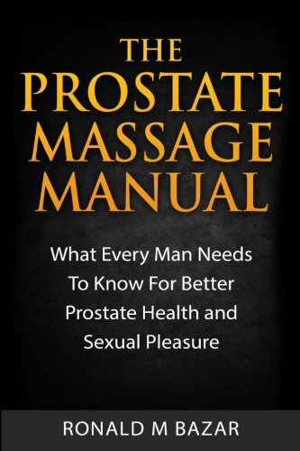 The Prostate Massage Manual: What Every Man Needs To Know For Better Prostate Health and Sexual Pleasure