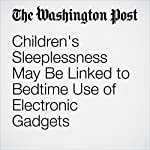 Children's Sleeplessness May Be Linked to Bedtime Use of Electronic Gadgets | Ariana Eunjung Cha