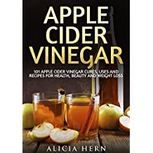 Apple Cider Vinegar: 101 Apple Cider Vinegar Cures, Uses And Recipes For Health, Beauty And Weight Loss (Apple Cider Vinegar Book)