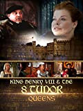 King Henry VIII and the 8 Tudor Queens
