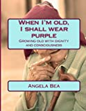 When I'm Old, I Shall Wear Purple, Angela Bea, 149232311X
