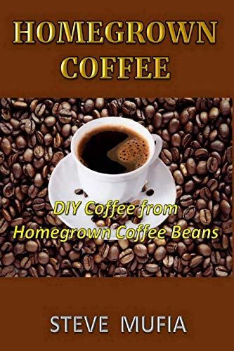 Homegrown coffee.: DIY coffee from homegrown coffee beans. by Steve Mufia