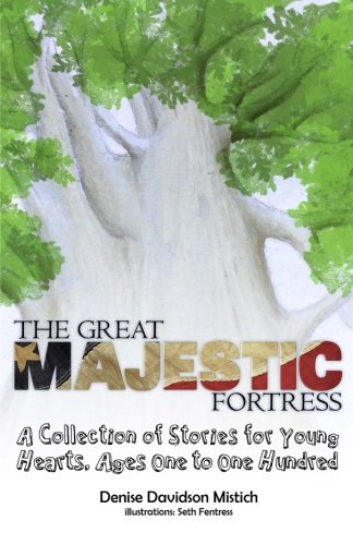 Book: The Great Majestic Fortress - A Collection of Stories For Young Hearts, Ages One to One Hundred by Denise D. Mistich