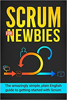 Scrum for Newbies: The Amazingly Simple, Plain English Guide To Getting Started With Scrum: Volume 1 (Scrum, agile project management, lean, scrum master, scrum agile, exam, software development)