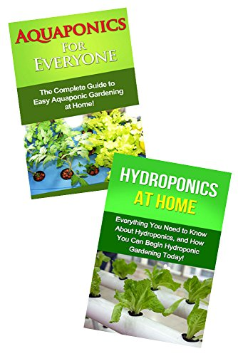 Gardening Box Set Bundle #1 Aquaponics And Hydroponics: Aquaponics For Everyone & Hydroponics at Home