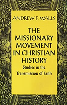 Missionary Movement in Christian History: Studies in the Transmission of Faith by [Walls, Andrew F.]