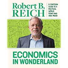 Economics in Wonderland: Robert Reich's Cartoon Guide to a Politcal World Gone Mad and Mean