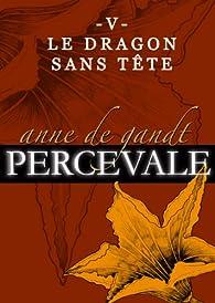 Percevale, tome 5 : Le dragon sans tête par Anne de Gandt