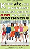 Kids Ask the Darndest Things about God and the Beginning, Wanda L. Ball, 0980006902