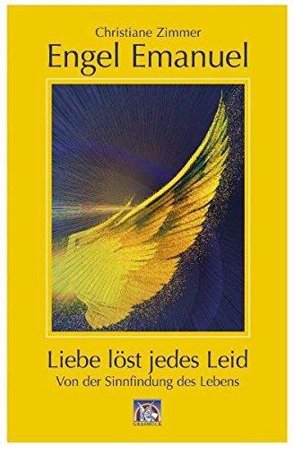 Engel Emanuel: die Liebe löst jedes Leid: Von der Sinnfindung des Lebens