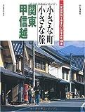 小さな町 小さな旅 関東・甲信越―一度は訪ねておきたい日本の町100選