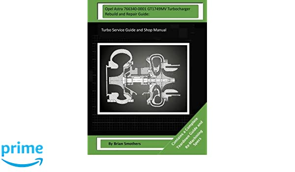 Opel Astra 766340-0001 GT1749MV Turbocharger Rebuild and Repair Guide: Turbo Service Guide and Shop Manual: Brian Smothers, Pheadra Smothers: 9781503339200: ...