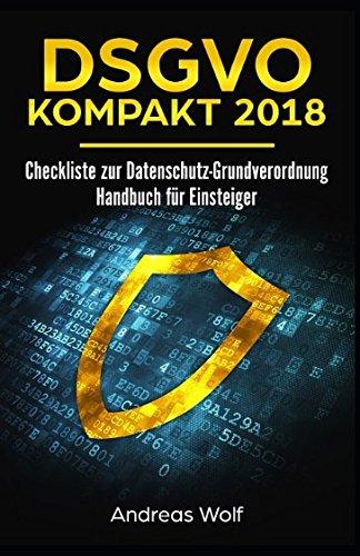 DSGVO KOMPAKT 2018: Checkliste zur Datenschutz-Grundverordnung: Handbuch für Einsteiger Taschenbuch – 18. Mai 2018 Andreas Wolf Independently published 1982916672 Non-Classifiable