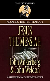 Knowing the Truth About Jesus the Messiah (The Defenders) by [Ankerberg, John, John Weldon]
