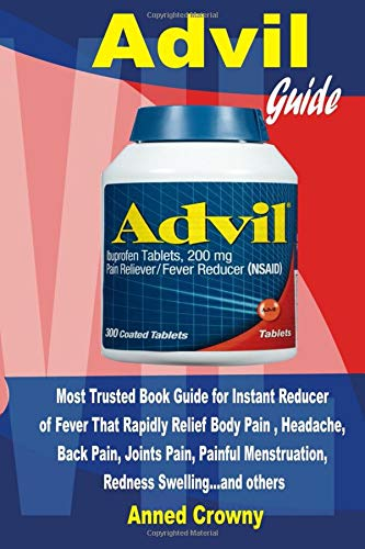Advil: Guide for Instant Reducer of Fever that Rapidly Relief Body Pain, Headache, Back Pain, Joints Pain, Painful Menstruation, Redness Swelling… and - Dental Swelling