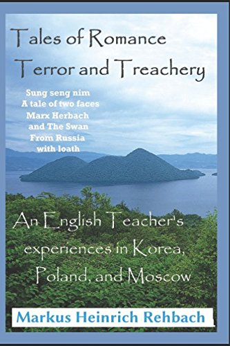 Tales Of Romance, Terror, And Treachery: Cautionary Tales Of An English Speaker's Experiences In Korea, Poland, And Moscow