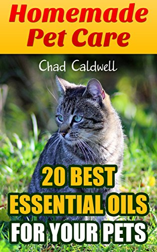 Homemade Pet Care: 20 Best Essential Oils for Your Pets: (Holistic, Essential Oils Book) by [Caldwell, Chad  ]