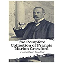 The Complete Collection of Francis Marion Crawford: (35 Complete Works of Francis Marion Crawford Including Doctor Claudius, Don Orsino, Fair Margaret, Greifenstein, The Screaming Skull, & More)