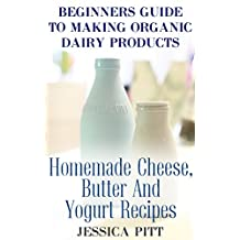 Beginners Guide To Making Organic Dairy Products: Homemade Cheese, Butter And Yogurt Recipes