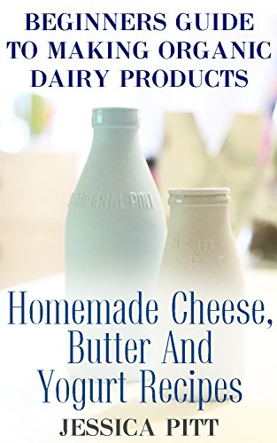 Beginners Guide To Making Organic Dairy Products: Homemade Cheese, Butter And Yogurt Recipes by Jessica  Pitt