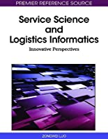 Service Science and Logistics Informatics: Innovative Perspectives Front Cover