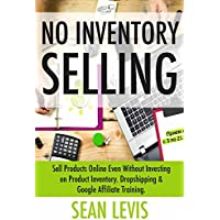 No Inventory Selling: Sell Products Online Even Without Investing on Product Inventory. Dropshipping & Google Affiliate Training.