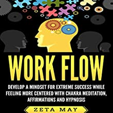 Work Flow: Develop a Mindset for Extreme Success While Feeling More Centered with Chakra Meditation, Affirmations, and Hypnosis Audiobook by Zeta May Narrated by Infinity Productions