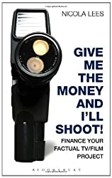 Give Me the Money and I'll Shoot!: Finance your Factual TV/Film Project (Methuen Drama Modern Plays)