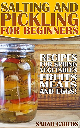 Salting and Pickling for Beginners: 40 Recipes for Spring Vegetables, Fruits, Meats, and Eggs!: (Pickles Recipes, Homemade Pickles) by Sarah Carlos