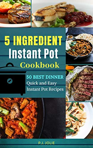 The 5 INGREDIENT Instant Pot Dinner Cookbook: 50 BEST Dinner Quick and Easy 5 Ingredient Instant Pot Recipes (Quick & Easy Instant Pot Book 1) by P.J. JOLIE