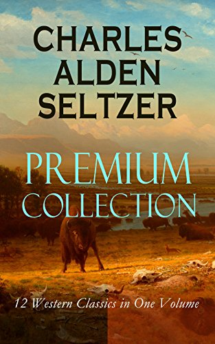CHARLES ALDEN SELTZER - Premium Collection: 12 Western Classics in One Volume: The Two-Gun Man, The Coming of the Law, The Trail to Yesterday, The Boss ... Trevison, The Ranchman, The Trail Horde…