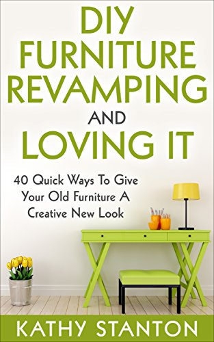 DIY Furniture Revamping And Loving It: 40 Quick Ways To Give Your Old Furniture A Creative New Look (DIY Furniture Makeover, Furniture Design, DIY Household Ideas, DIY Techniques)