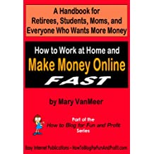 How to Work at Home and Make Money Online FAST: A Handbook for Retirees, Students, Moms, and Everyone Who Wants More Money (How to Blog for Fun and Profit Series)